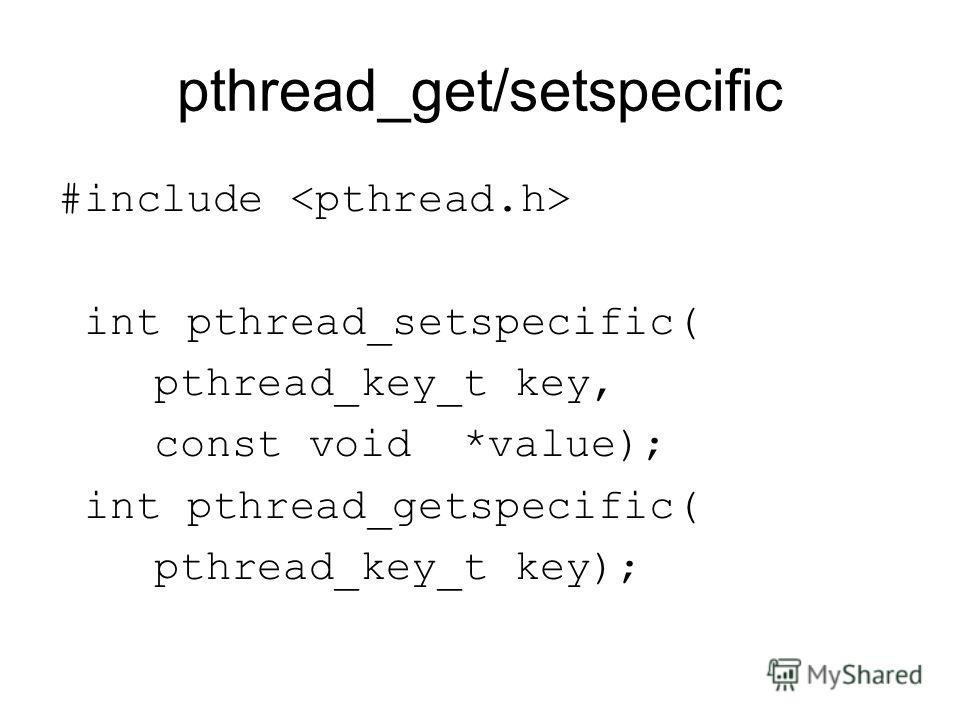 pthread_get/setspecific #include int pthread_setspecific( pthread_key_t key, const void *value); int pthread_getspecific( pthread_key_t key);