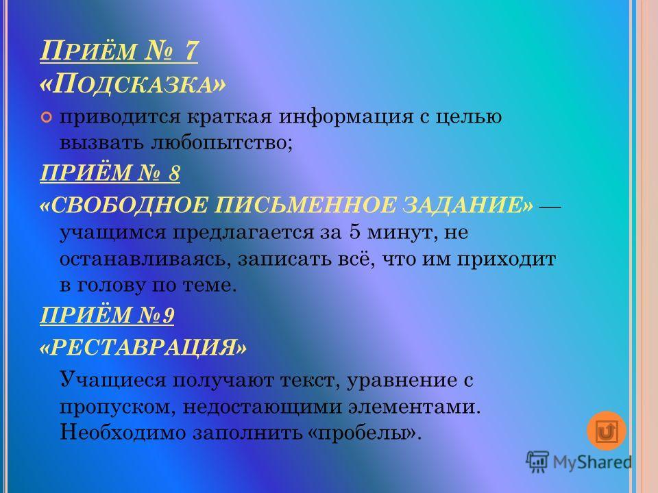 П РИЁМ 7 «П ОДСКАЗКА » приводится краткая информация с целью вызвать любопытство; ПРИЁМ 8 «СВОБОДНОЕ ПИСЬМЕННОЕ ЗАДАНИЕ» учащимся предлагается за 5 минут, не останавливаясь, записать всё, что им приходит в голову по теме. ПРИЁМ 9 «РЕСТАВРАЦИЯ» Учащие
