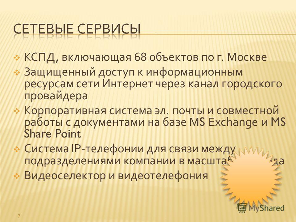 КСПД, включающая 68 объектов по г. Москве Защищенный доступ к информационным ресурсам сети Интернет через канал городского провайдера Корпоративная система эл. почты и совместной работы с документами на базе MS Exchange и MS Share Point Система IP- т