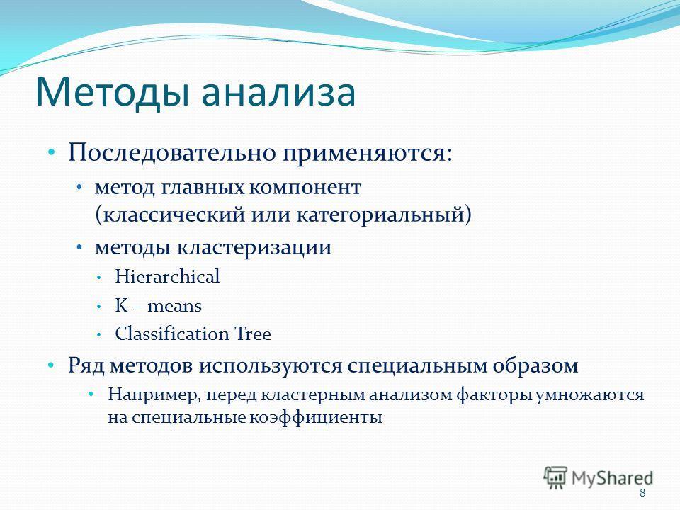 Методы анализа Последовательно применяются: метод главных компонент (классический или категориальный) методы кластеризации Hierarchical K – means Classification Tree Ряд методов используются специальным образом Например, перед кластерным анализом фак