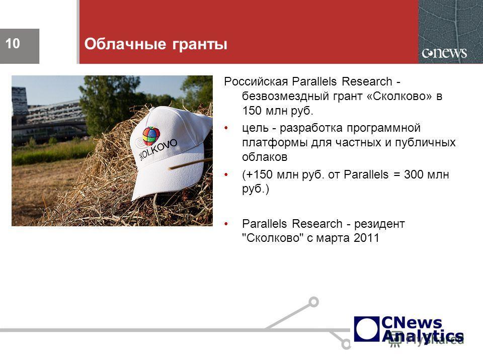 10 Облачные гранты Российская Parallels Research - безвозмездный грант «Сколково» в 150 млн руб. цель - разработка программной платформы для частных и публичных облаков (+150 млн руб. от Parallels = 300 млн руб.) Parallels Research - резидент