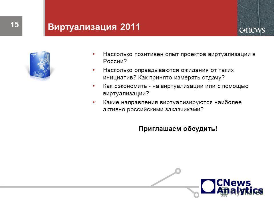15 Виртуализация 2011 Насколько позитивен опыт проектов виртуализации в России? Насколько оправдываются ожидания от таких инициатив? Как принято измерять отдачу? Как сэкономить - на виртуализации или с помощью виртуализации? Какие направления виртуал