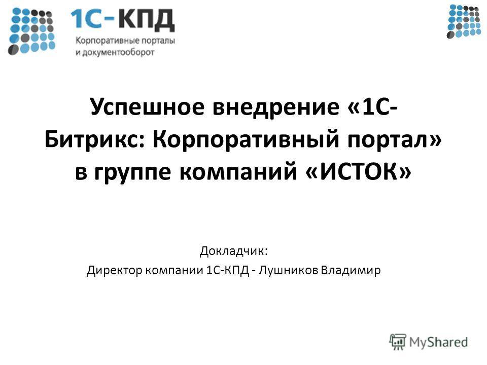 Успешное внедрение «1С- Битрикс: Корпоративный портал» в группе компаний «ИСТОК» Докладчик: Директор компании 1С-КПД - Лушников Владимир
