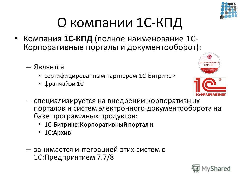 О компании 1С-КПД Компания 1С-КПД (полное наименование 1С- Корпоративные порталы и документооборот): – Является сертифицированным партнером 1С-Битрикс и франчайзи 1С – специализируется на внедрении корпоративных порталов и систем электронного докумен