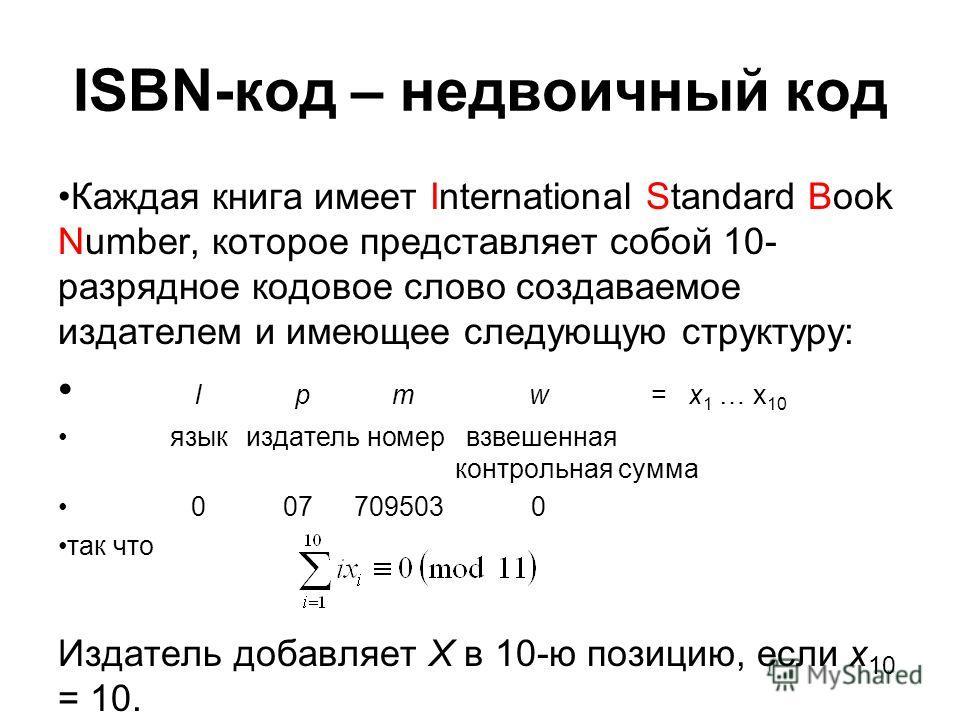 ISBN-код – недвоичный код Каждая книга имеет International Standard Book Number, которое представляет собой 10- разрядное кодовое слово создаваемое издателем и имеющее следующую структуру: l p mw=x 1 … x 10 язык издатель номер взвешенная контрольная