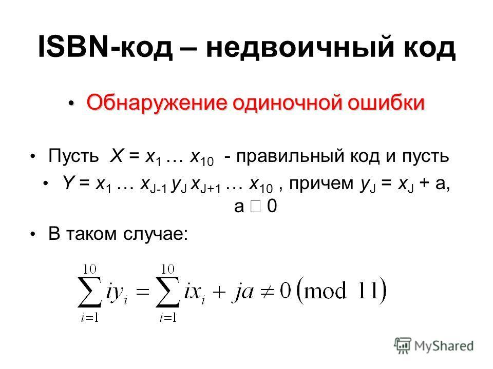 ISBN-код – недвоичный код Обнаружение одиночной ошибки Обнаружение одиночной ошибки Пусть X = x 1 … x 10 - правильный код и пусть Y = x 1 … x J-1 y J x J+1 … x 10, причем y J = x J + a, a 0 В таком случае: