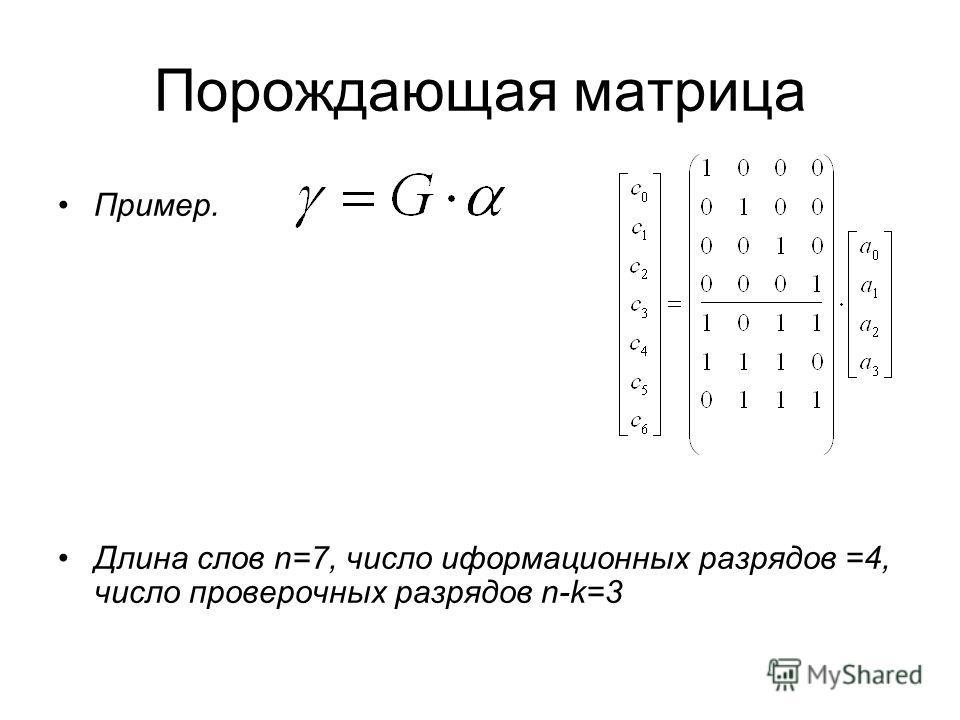 Порождающая матрица Пример. Длина слов n=7, число иформационных разрядов =4, число проверочных разрядов n-k=3