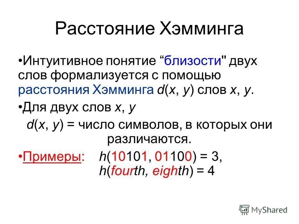 Расстояние Хэмминга Интуитивное понятие близости'' двух слов формализуется с помощью расстояния Хэмминга d(x, y) слов x, y. Для двух слов x, y d(x, y) = число символов, в которых они различаются. Примеры: h(10101, 01100) = 3, h(fourth, eighth) = 4