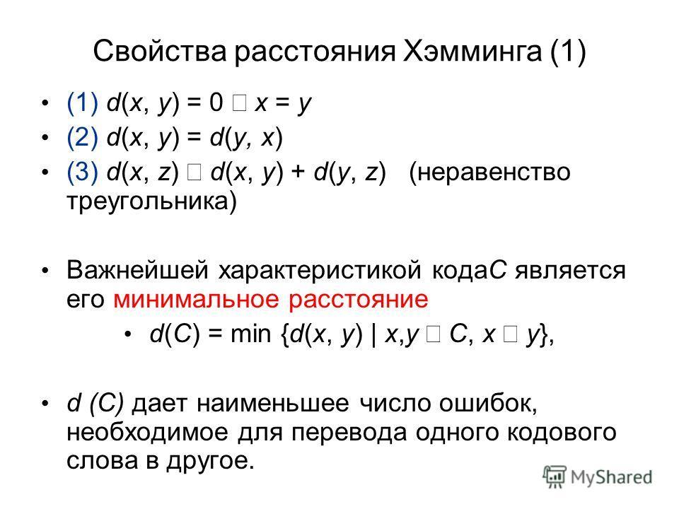 Свойства расстояния Хэмминга (1) (1) d(x, y) = 0 x = y (2) d(x, y) = d(y, x) (3) d(x, z) d(x, y) + d(y, z) (неравенство треугольника) Важнейшей характеристикой кодаC является его минимальное расстояние d(C) = min {d(x, y) | x,y C, x y}, d (C) дает на