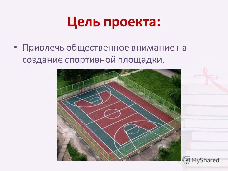 Цель проекта: Привлечь общественное внимание на создание спортивной площадки.