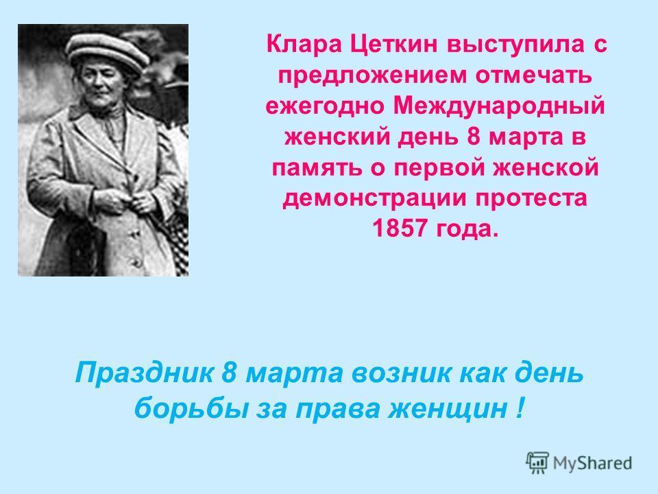 Клара Цеткин выступила с предложением отмечать ежегодно Международный женский день 8 марта в память о первой женской демонстрации протеста 1857 года. Праздник 8 марта возник как день борьбы за права женщин !