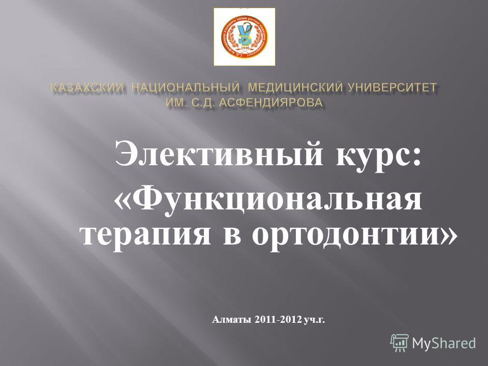 Элективный курс : « Функциональная терапия в ортодонтии » Алматы 2011-2012 уч. г.