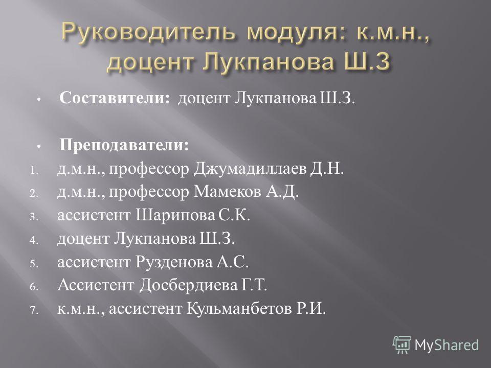 Составители : доцент Лукпанова Ш. З. Преподаватели : 1. д. м. н., профессор Джумадиллаев Д. Н. 2. д. м. н., профессор Мамеков А. Д. 3. ассистент Шарипова С. К. 4. доцент Лукпанова Ш. З. 5. ассистент Рузденова А. С. 6. Ассистент Досбердиева Г. Т. 7. к