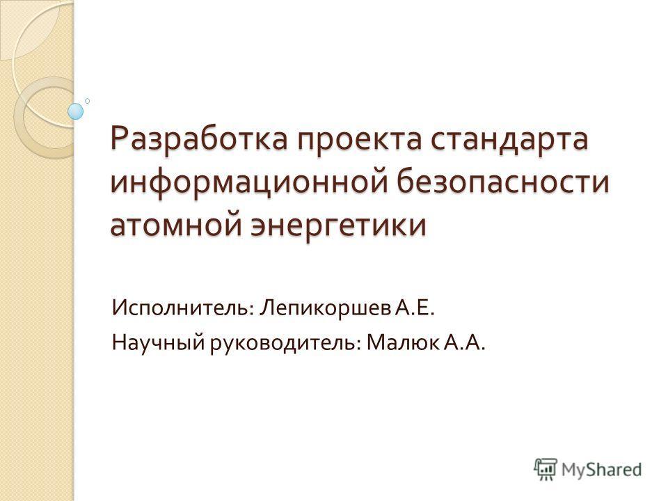Разработка проекта стандарта информационной безопасности атомной энергетики Исполнитель : Лепикоршев А. Е. Научный руководитель : Малюк А. А.