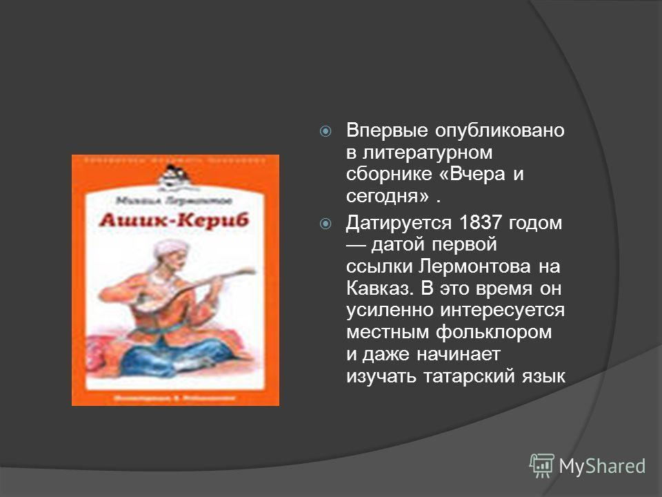 Впервые опубликовано в литературном сборнике «Вчера и сегодня». Датируется 1837 годом датой первой ссылки Лермонтова на Кавказ. В это время он усиленно интересуется местным фольклором и даже начинает изучать татарский язык