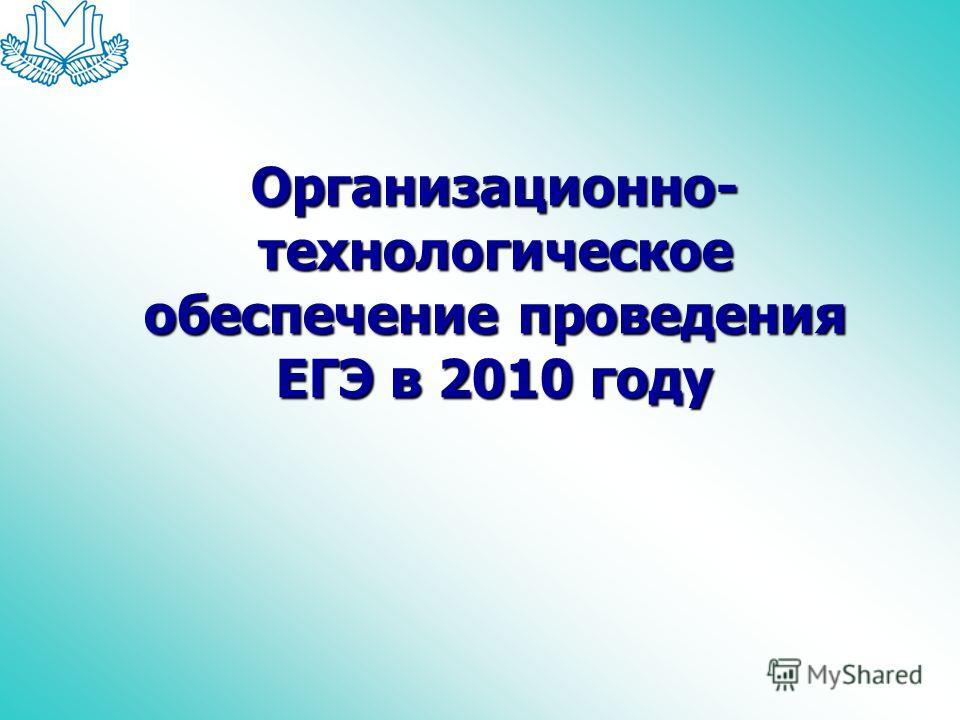 Организационно- технологическое обеспечение проведения ЕГЭ в 2010 году