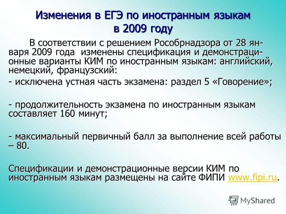 Изменения в ЕГЭ по иностранным языкам в 2009 году В соответствии с решением Рособрнадзора от 28 ян- варя 2009 года изменены спецификация и демонстраци- онные варианты КИМ по иностранным языкам: английский, немецкий, французский: В соответствии с реше