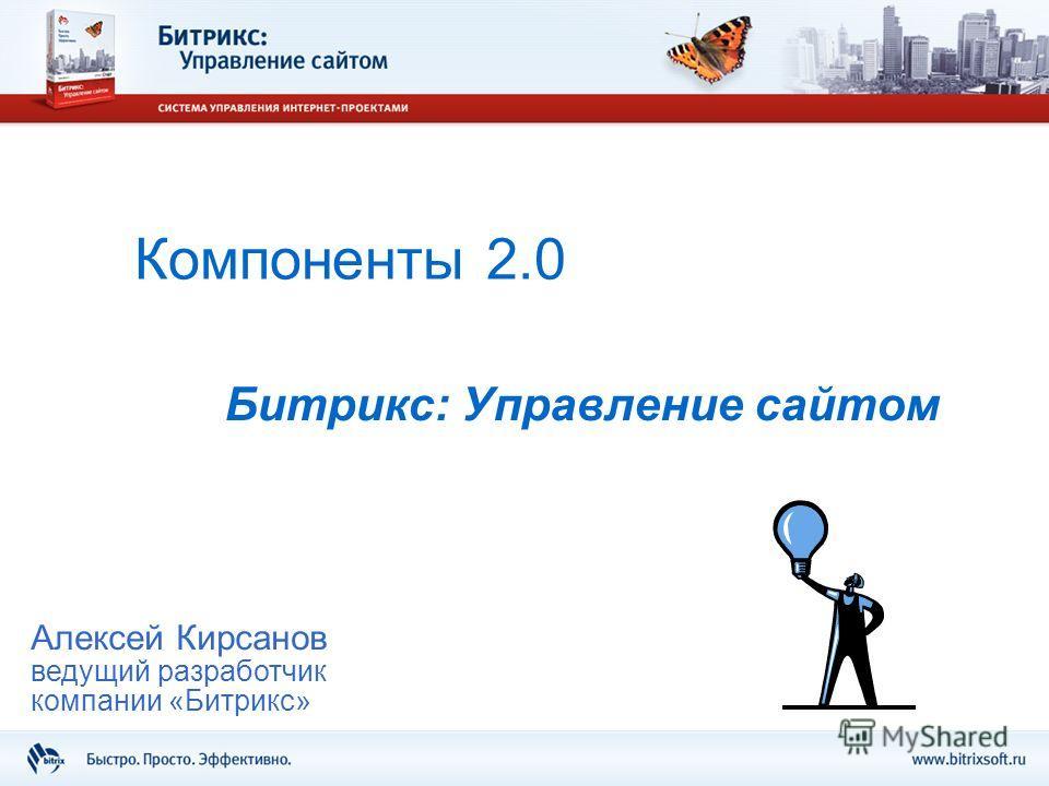 Компоненты 2.0 Битрикс: Управление сайтом Алексей Кирсанов ведущий разработчик компании «Битрикс»