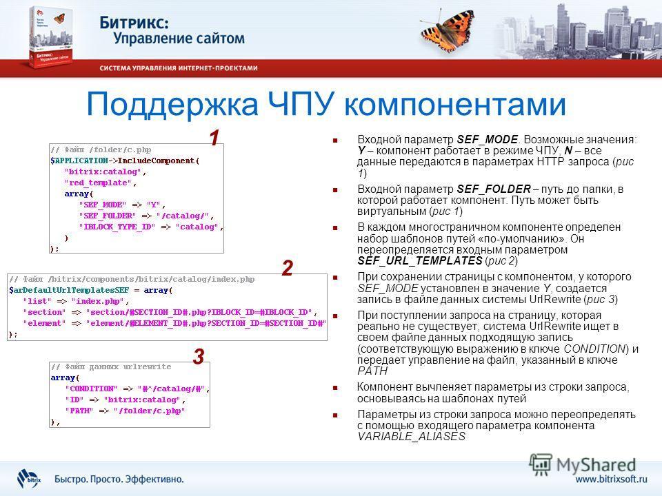 Поддержка ЧПУ компонентами Входной параметр SEF_MODE. Возможные значения: Y – компонент работает в режиме ЧПУ, N – все данные передаются в параметрах HTTP запроса (рис 1) Входной параметр SEF_FOLDER – путь до папки, в которой работает компонент. Путь