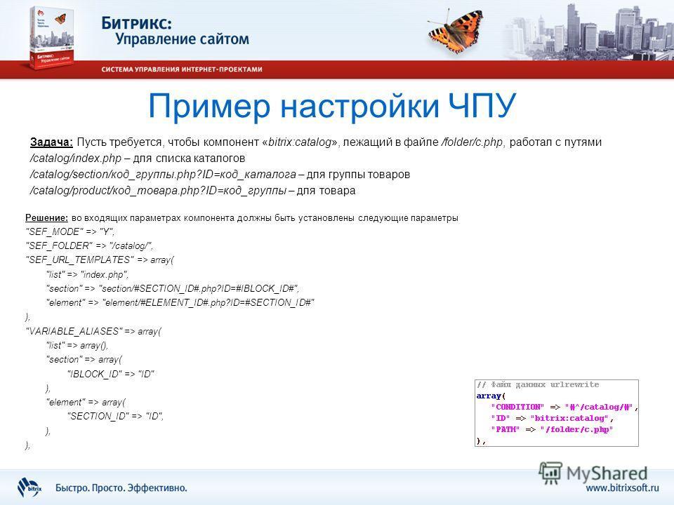 Пример настройки ЧПУ Задача: Пусть требуется, чтобы компонент «bitrix:catalog», лежащий в файле /folder/c.php, работал с путями /catalog/index.php – для списка каталогов /catalog/section/код_группы.php?ID=код_каталога – для группы товаров /catalog/pr
