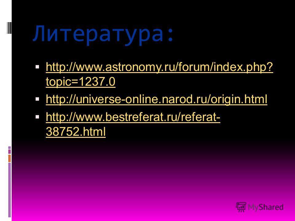 Литература: http://www.astronomy.ru/forum/index.php? topic=1237.0 http://www.astronomy.ru/forum/index.php? topic=1237.0 http://universe-online.narod.ru/origin.html http://www.bestreferat.ru/referat- 38752.html http://www.bestreferat.ru/referat- 38752