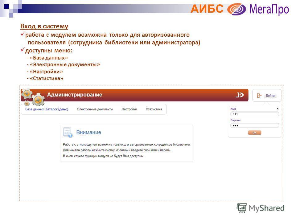 АИБС Вход в систему работа с модулем возможна только для авторизованного пользователя (сотрудника библиотеки или администратора) доступны меню: - «База данных» - «Электронные документы» - «Настройки» - «Статистика»