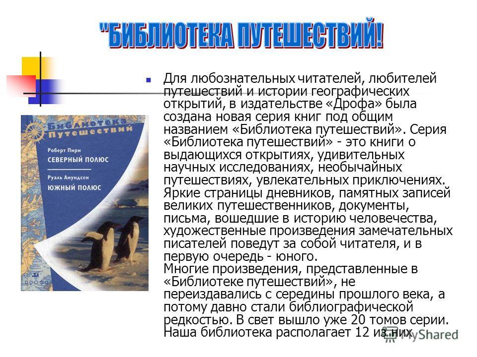 Для любознательных читателей, любителей путешествий и истории географических открытий, в издательстве «Дрофа» была создана новая серия книг под общим названием «Библиотека путешествий». Серия «Библиотека путешествий» - это книги о выдающихся открытия