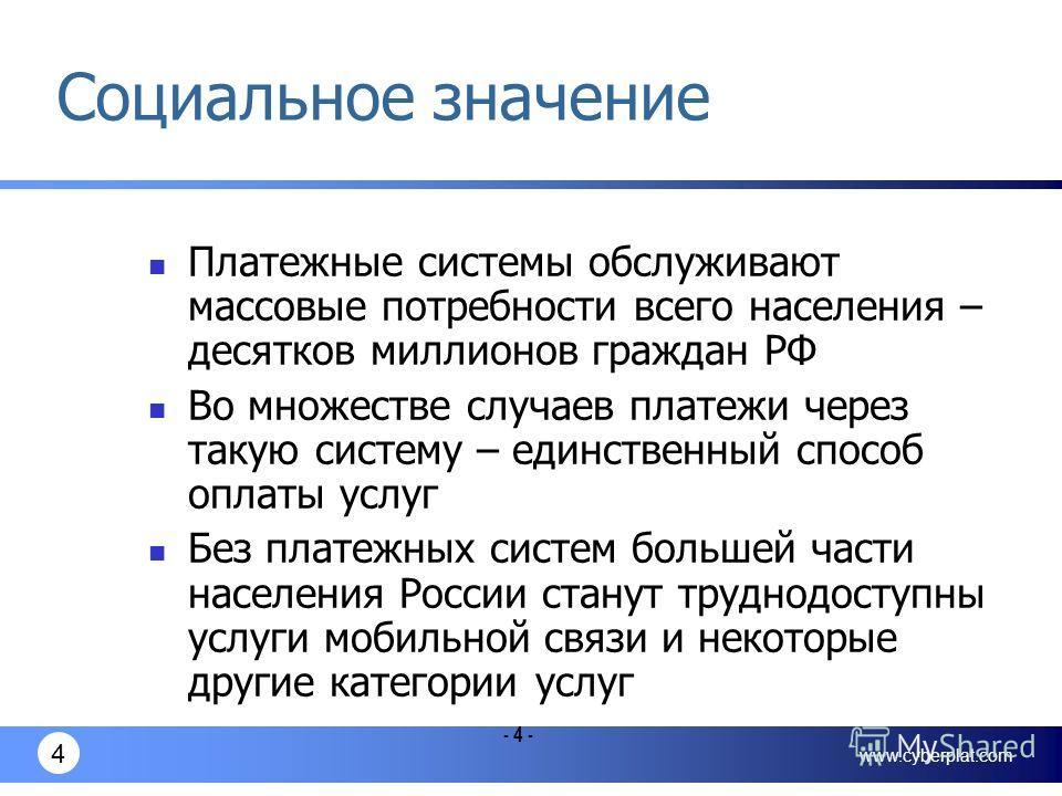 www.cyberplat.com 4 - 4 - Социальное значение Платежные системы обслуживают массовые потребности всего населения – десятков миллионов граждан РФ Во множестве случаев платежи через такую систему – единственный способ оплаты услуг Без платежных систем