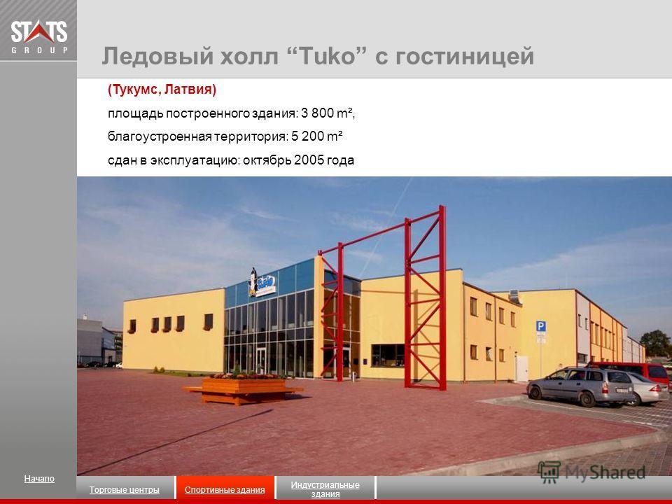(Тукумс, Латвия) площадь построенного здания: 3 800 m², благоустроенная территория: 5 200 m² сдан в эксплуатацию: октябрь 2005 года Ледовый холл Tuko с гостиницей Начало Индустриальные здания Торговые центрыСпортивные здания