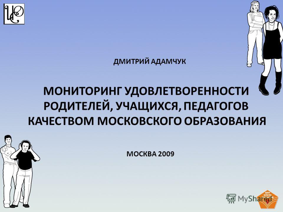 МОНИТОРИНГ УДОВЛЕТВОРЕННОСТИ РОДИТЕЛЕЙ, УЧАЩИХСЯ, ПЕДАГОГОВ КАЧЕСТВОМ МОСКОВСКОГО ОБРАЗОВАНИЯ ДМИТРИЙ АДАМЧУК МОСКВА 2009
