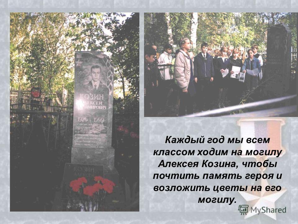 Каждый год мы всем классом ходим на могилу Алексея Козина, чтобы почтить память героя и возложить цветы на его могилу.