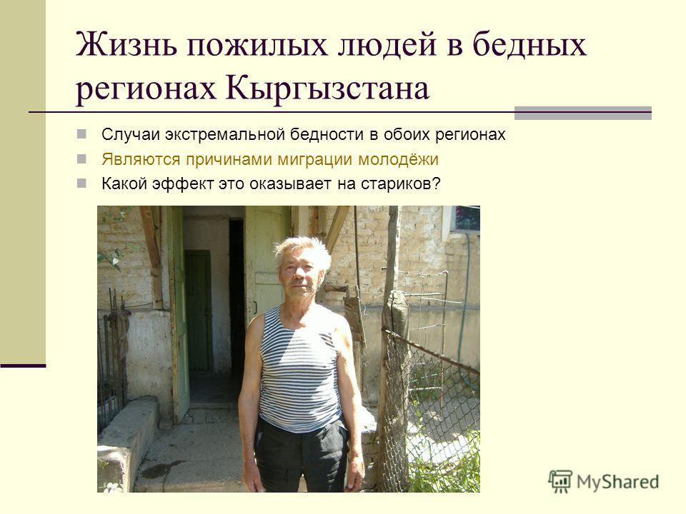 Жизнь пожилых людей в бедных регионах Кыргызстана Случаи экстремальной бедности в обоих регионах Являются причинами миграции молодёжи Какой эффект это оказывает на стариков?