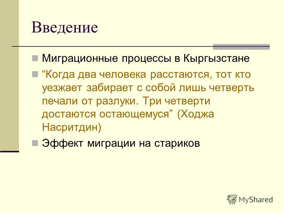 Введение Миграционные процессы в Кыргызстане Когда два человека расстаются, тот кто уезжает забирает с собой лишь четверть печали от разлуки. Три четверти достаются остающемуся (Ходжа Насритдин) Эффект миграции на стариков