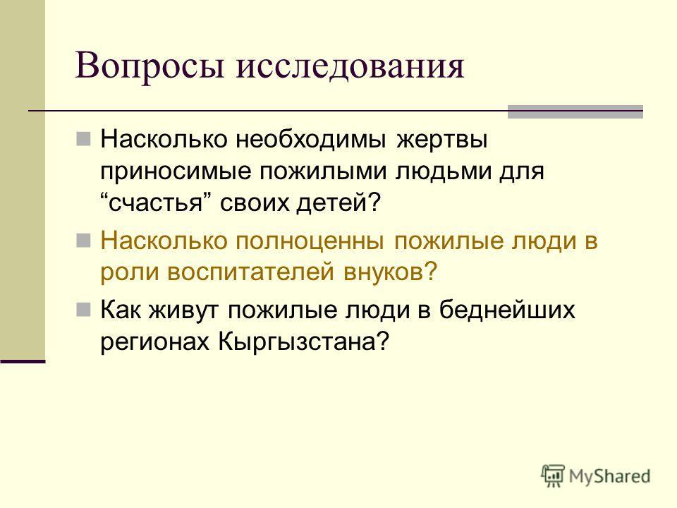 Вопросы исследования Насколько необходимы жертвы приносимые пожилыми людьми для счастья своих детей? Насколько полноценны пожилые люди в роли воспитателей внуков? Как живут пожилые люди в беднейших регионах Кыргызстана?