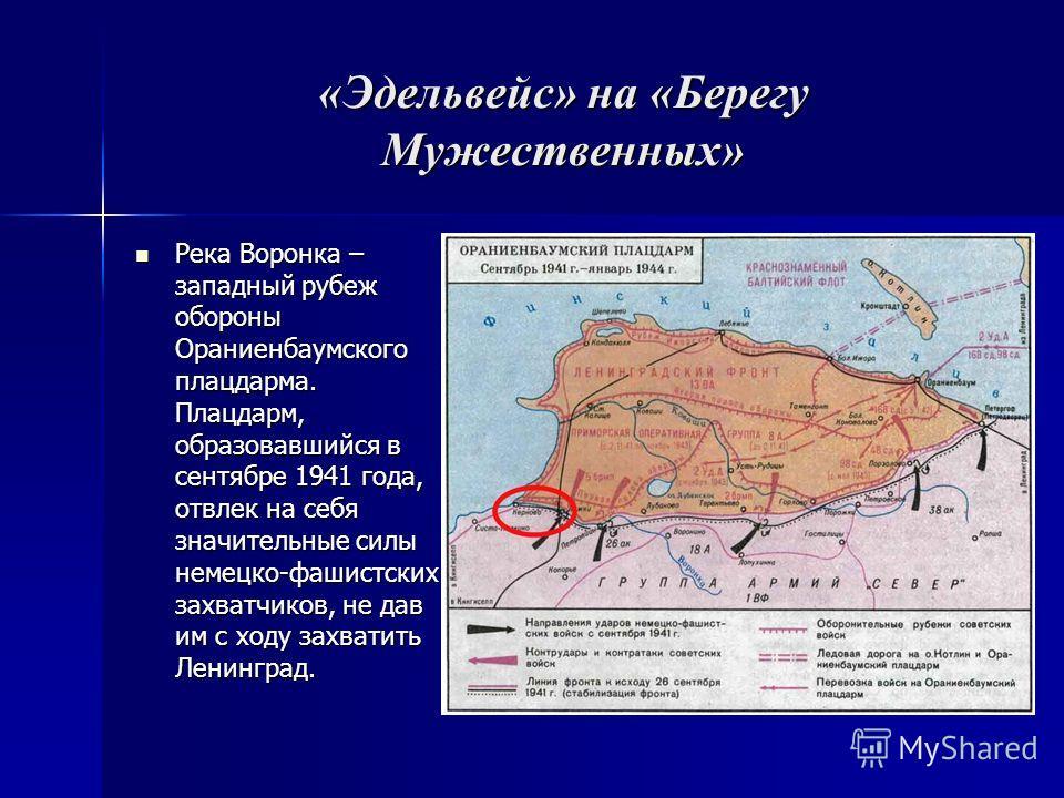 «Эдельвейс» на «Берегу Мужественных» Река Воронка – западный рубеж обороны Ораниенбаумского плацдарма. Плацдарм, образовавшийся в сентябре 1941 года, отвлек на себя значительные силы немецко-фашистских захватчиков, не дав им с ходу захватить Ленингра
