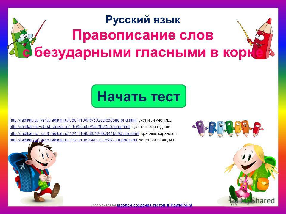 Как Начать тест Использован шаблон создания тестов в PowerPointшаблон создания тестов в PowerPoint Русский язык Правописание слов с безударными гласными в корне http://radikal.ru/F/s40.radikal.ru/i088/1106/fe/502cafc888ad.png.htmlhttp://radikal.ru/F/