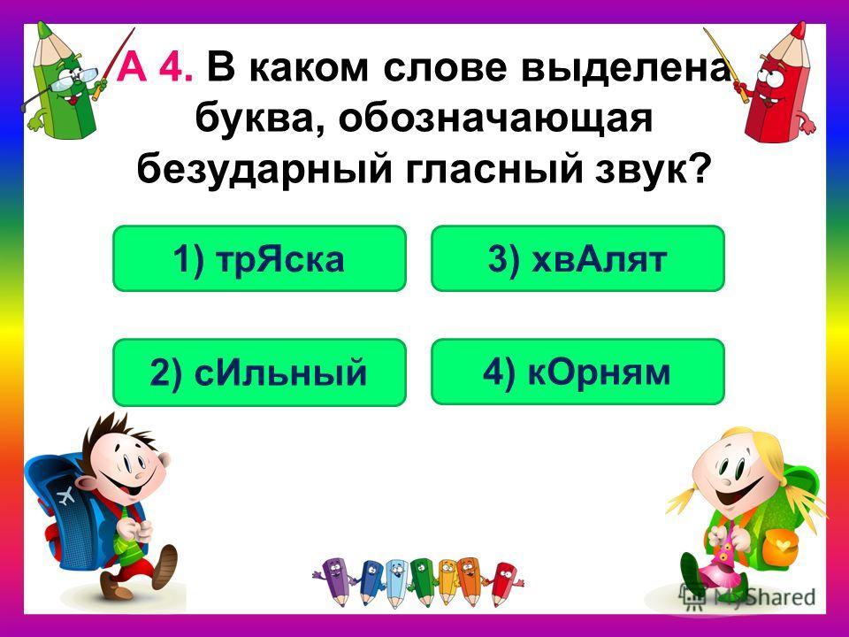 А 4. В каком слове выделена буква, обозначающая безударный гласный звук? 4) кОрням 1) трЯска 2) сИльный 3) хвАлят
