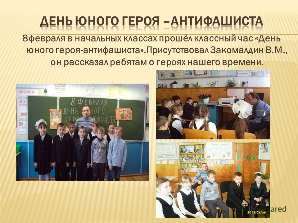 8февраля в начальных классах прошёл классный час «День юного героя-антифашиста».Присутствовал Закомалдин В.М., он рассказал ребятам о героях нашего времени.