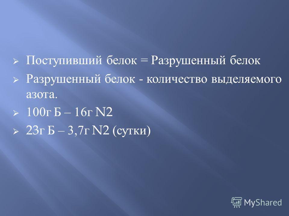Поступивший белок = Разрушенный белок Разрушенный белок - количество выделяемого азота. 100г Б – 16г N2 23 г Б – 3,7г N2 (сутки)