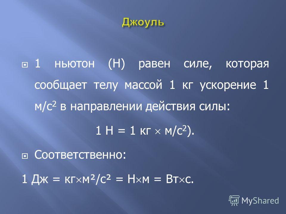1 ньютон (Н) равен силе, которая сообщает телу массой 1 кг ускорение 1 м/с 2 в направлении действия силы: 1 Н = 1 кг м/с 2 ). Соответственно: 1 Дж = кг м²/с² = Н м = Вт с.