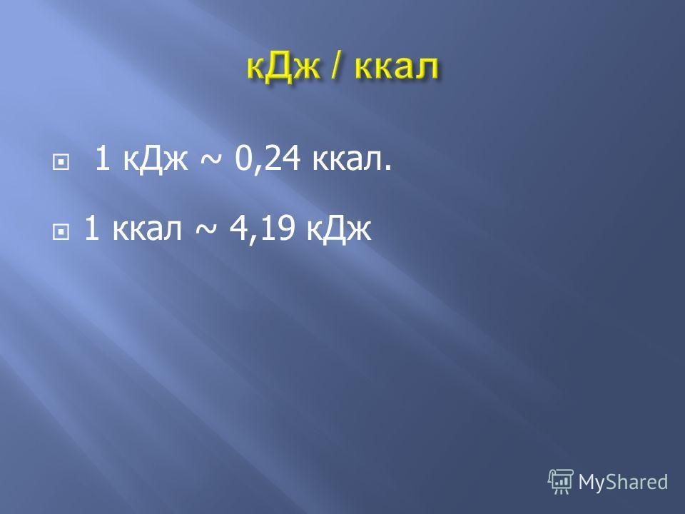 1 кДж ~ 0,24 ккал. 1 ккал ~ 4,19 кДж