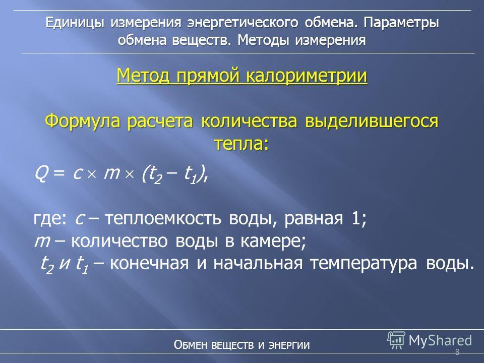 8 Единицы измерения энергетического обмена. Параметры обмена веществ. Методы измерения О БМЕН ВЕЩЕСТВ И ЭНЕРГИИ Метод прямой калориметрии Формула расчета количества выделившегося тепла: Q = c m (t 2 – t 1 ), где: с – теплоемкость воды, равная 1; m –