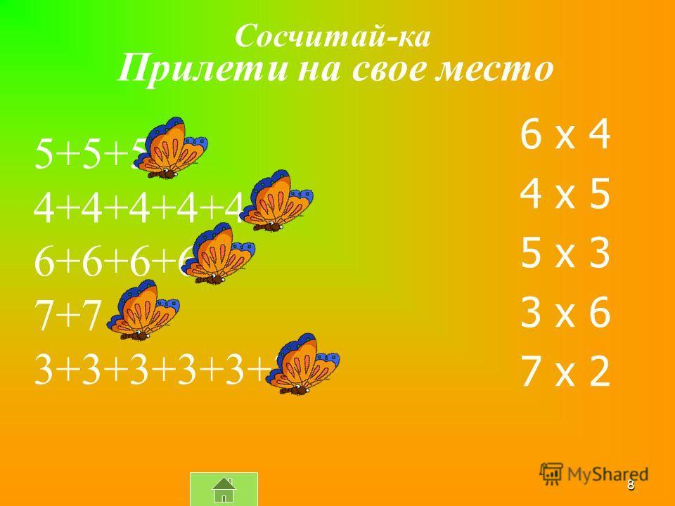 8 6 x 4 4 x 5 5 x 3 3 x 6 7 x 2 5+5+5 4+4+4+4+4 6+6+6+6 7+7 3+3+3+3+3+3 Прилети на свое место Сосчитай-ка