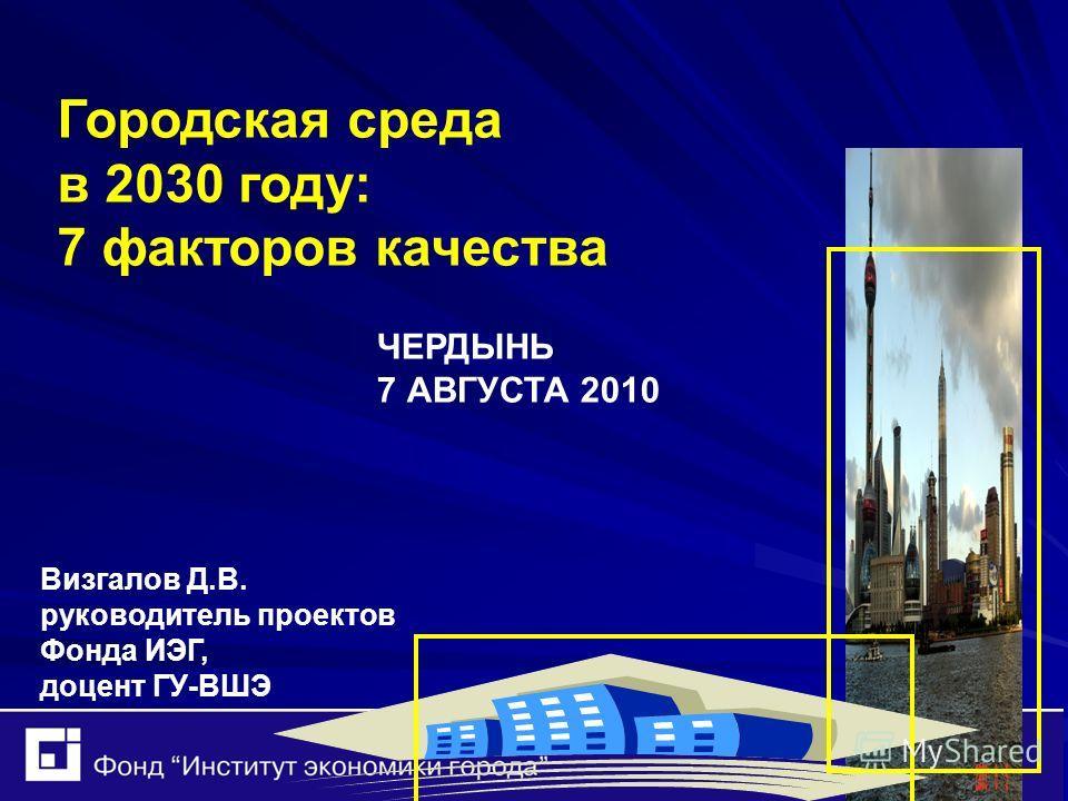 ЧЕРДЫНЬ 7 АВГУСТА 2010 Городская среда в 2030 году: 7 факторов качества Визгалов Д.В. руководитель проектов Фонда ИЭГ, доцент ГУ-ВШЭ