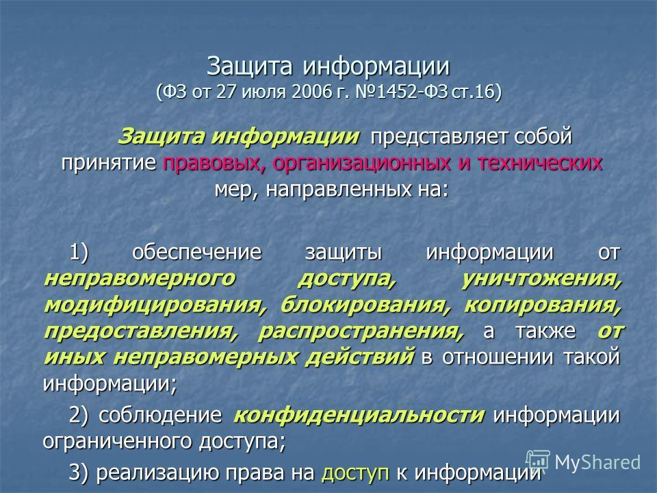Защита информации (ФЗ от 27 июля 2006 г. 1452-ФЗ ст.16) Защита информации представляет собой принятие правовых, организационных и технических мер, направленных на: 1) обеспечение защиты информации от неправомерного доступа, уничтожения, модифицирован