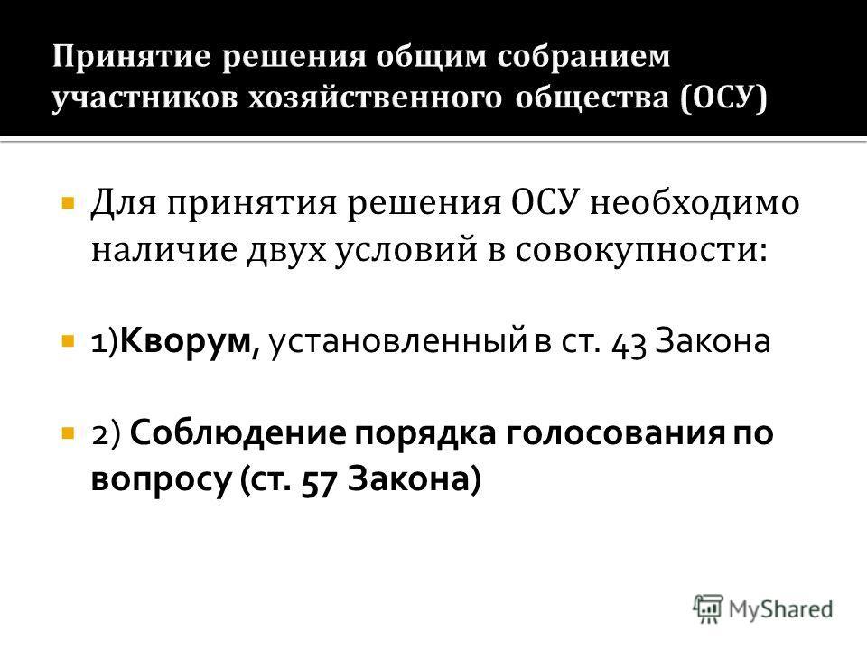 Для принятия решения ОСУ необходимо наличие двух условий в совокупности: 1)Кворум, установленный в ст. 43 Закона 2) Соблюдение порядка голосования по вопросу (ст. 57 Закона)