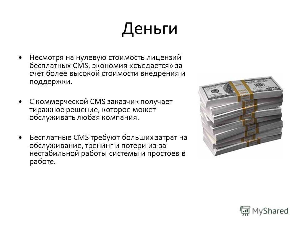 Деньги Несмотря на нулевую стоимость лицензий бесплатных CMS, экономия «съедается» за счет более высокой стоимости внедрения и поддержки. С коммерческой CMS заказчик получает тиражное решение, которое может обслуживать любая компания. Бесплатные CMS