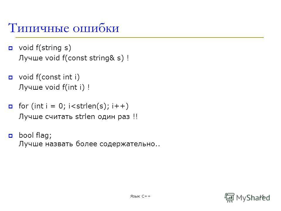 Типичные ошибки void f(string s) Лучше void f(const string& s) ! void f(const int i) Лучше void f(int i) ! for (int i = 0; i