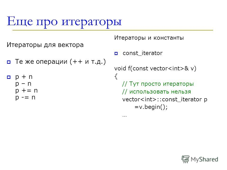 Еще про итераторы Итераторы для вектора Те же операции (++ и т.д.) p + n p – n p += n p -= n Итераторы и константы const_iterator void f(const vector & v) { // Тут просто итераторы // использовать нельзя vector ::const_iterator p =v.begin(); …