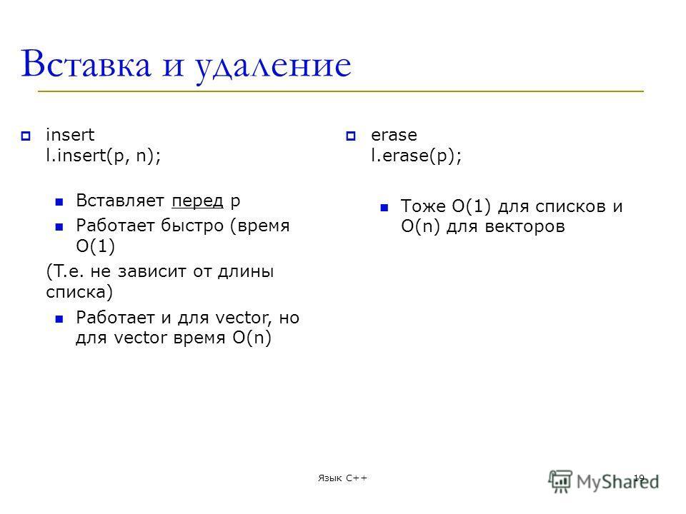 Вставка и удаление insert l.insert(p, n); Вставляет перед p Работает быстро (время O(1) (T.е. не зависит от длины списка) Работает и для vector, но для vector время О(n) erase l.erase(p); Тоже О(1) для списков и О(n) для векторов Язык С++19